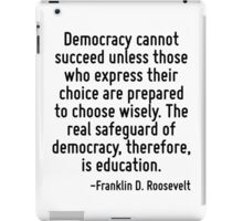 Democracy cannot succeed unless those who express their choice are prepared to choose wisely. The real safeguard of democracy, therefore, is education. iPad Case/Skin