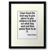 I have found the best way to give advice to your children is to find out what they want and then advise them to do it. Framed Print