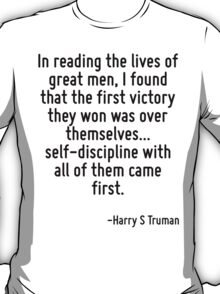 In reading the lives of great men, I found that the first victory they won was over themselves... self-discipline with all of them came first. T-Shirt
