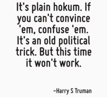 It's plain hokum. If you can't convince 'em, confuse 'em. It's an old political trick. But this time it won't work. by Quotr