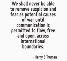We shall never be able to remove suspicion and fear as potential causes of war until communication is permitted to flow, free and open, across international boundaries. by Quotr
