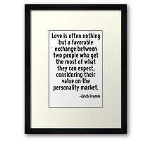 Love is often nothing but a favorable exchange between two people who get the most of what they can expect, considering their value on the personality market. Framed Print