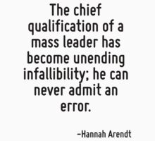 The chief qualification of a mass leader has become unending infallibility; he can never admit an error. by Quotr