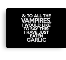 And to all the vampires, I would like to say this: I have just eaten garlic  Canvas Print