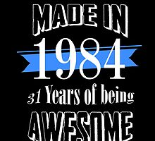Made in 1984... 31 Years of being Awesome by fancytees
