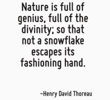 Nature is full of genius, full of the divinity; so that not a snowflake escapes its fashioning hand. by Quotr