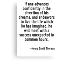If one advances confidently in the direction of his dreams, and endeavors to live the life which he has imagined, he will meet with a success unexpected in common hours. Canvas Print