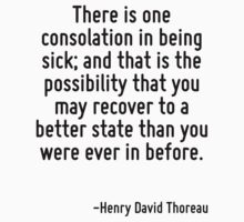 There is one consolation in being sick; and that is the possibility that you may recover to a better state than you were ever in before. T-Shirt