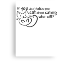 If you don't talk to your cat about catnip, who will? Canvas Print