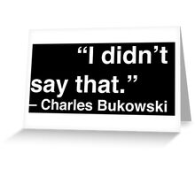 """I didn't say that."" - Charles Bukowski (White Text) Greeting Card"
