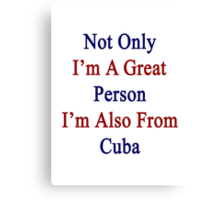 Not Only I'm A Great Person I'm Also From Cuba  Canvas Print