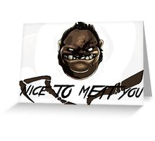 Nice to MEAT you- Pudge Greeting Card