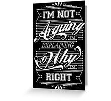 I'm Not Arguing, Im Explaining Why I'm Right Greeting Card