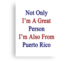 Not Only I'm A Great Person I'm Also From Puerto Rico  Canvas Print