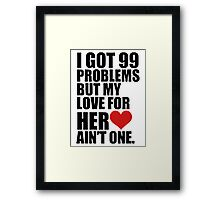 I GOT 99 PROBLEMS, BUT MY LOVE FOR HER AINT ONE Framed Print