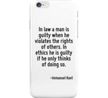 In law a man is guilty when he violates the rights of others. In ethics he is guilty if he only thinks of doing so. iPhone Case/Skin