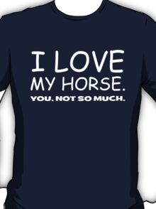 I LOVE MY HORSE. you, not so much.  T-Shirt