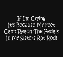 If Im Crying Its Because My Feet Cant Reach The Pedals In My Sisters Rat Rod by Gear4Gearheads