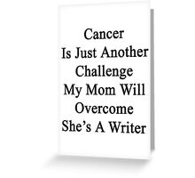 Cancer Is Just Another Challenge My Mom Will Overcome She's A Writer  Greeting Card