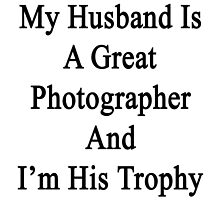 My Husband Is A Great Photographer And I'm His Trophy  by supernova23