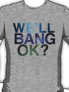 We'll bang, ok? T-Shirt