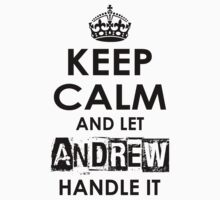 Keep Calm And Let Andrew Handle It by rardesign