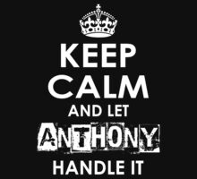 Keep Calm And Let Anthony Handle It by rardesign