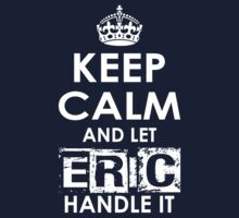 Keep Calm And Let Eric Handle It by rardesign