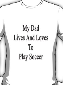 My Dad Lives And Loves To Play Soccer  T-Shirt