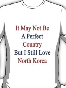 It May Not Be A Perfect Country But I Still Love North Korea  T-Shirt