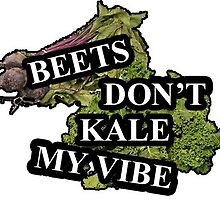 Beets Don't Kale My Vibe, Bitch Don't Kill My Vibe by reclaimedforyou