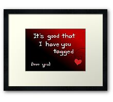 It's good I have you tagged - love you Framed Print