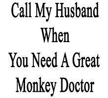Call My Husband When You Need A Great Monkey Doctor  by supernova23
