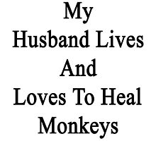 My Husband Lives And Loves To Heal Monkeys  by supernova23
