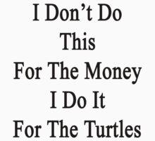 I Don't Do This For The Money I Do It For The Turtles  by supernova23