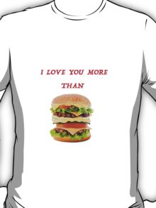 I love you more than hamburger! T-Shirt