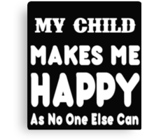 My Child Makes Me Happy As No One Else Can - T-shirts & Hoodies Canvas Print