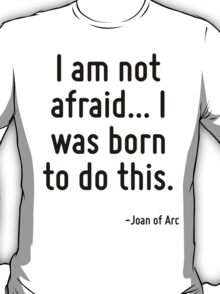 I am not afraid... I was born to do this. T-Shirt