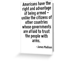 Americans have the right and advantage of being armed - unlike the citizens of other countries whose governments are afraid to trust the people with arms. Greeting Card