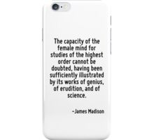 The capacity of the female mind for studies of the highest order cannot be doubted, having been sufficiently illustrated by its works of genius, of erudition, and of science. iPhone Case/Skin