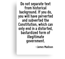 Do not separate text from historical background. If you do, you will have perverted and subverted the Constitution, which can only end in a distorted, bastardized form of illegitimate government. Canvas Print