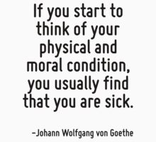 If you start to think of your physical and moral condition, you usually find that you are sick. by Quotr