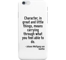 Character, in great and little things, means carrying through what you feel able to do. iPhone Case/Skin