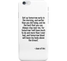 Get up tomorrow early in the morning, and earlier than you did today, and do the best that you can. Always stay near me, for tomorrow I will have much to do and more than I ever had, and tomorrow blo iPhone Case/Skin