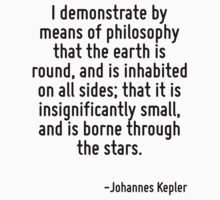 I demonstrate by means of philosophy that the earth is round, and is inhabited on all sides; that it is insignificantly small, and is borne through the stars. by Quotr