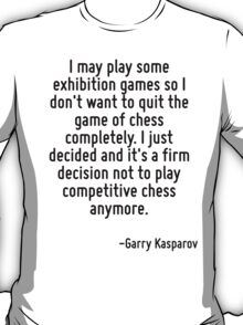 I may play some exhibition games so I don't want to quit the game of chess completely. I just decided and it's a firm decision not to play competitive chess anymore. T-Shirt