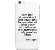 I have some strategical vision, I could calculate some few moves ahead and I have an intellect that is badly missed in the country which is run by generals and colonels. iPhone Case/Skin
