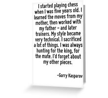 I started playing chess when I was five years old. I learned the moves from my mother, then worked with my father - and later trainers. My style became very technical. I sacrificed a lot of things. I Greeting Card