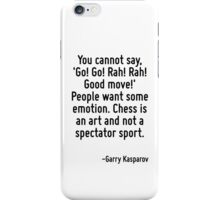You cannot say, 'Go! Go! Rah! Rah! Good move!' People want some emotion. Chess is an art and not a spectator sport. iPhone Case/Skin
