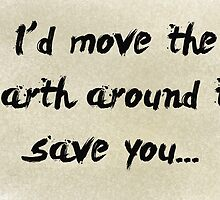 I'd move the earth around to save you. by Tom Gregory